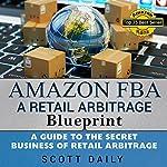 Amazon FBA: A Retail Arbitrage Blueprint: A Guide to the Secret Business of Retail Arbitrage   Scott M Daily