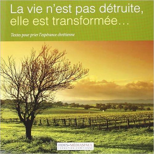 Lire en ligne La vie n'est pas détruite, elle est transformée... : Textes pour prier l'espérance chrétienne pdf ebook