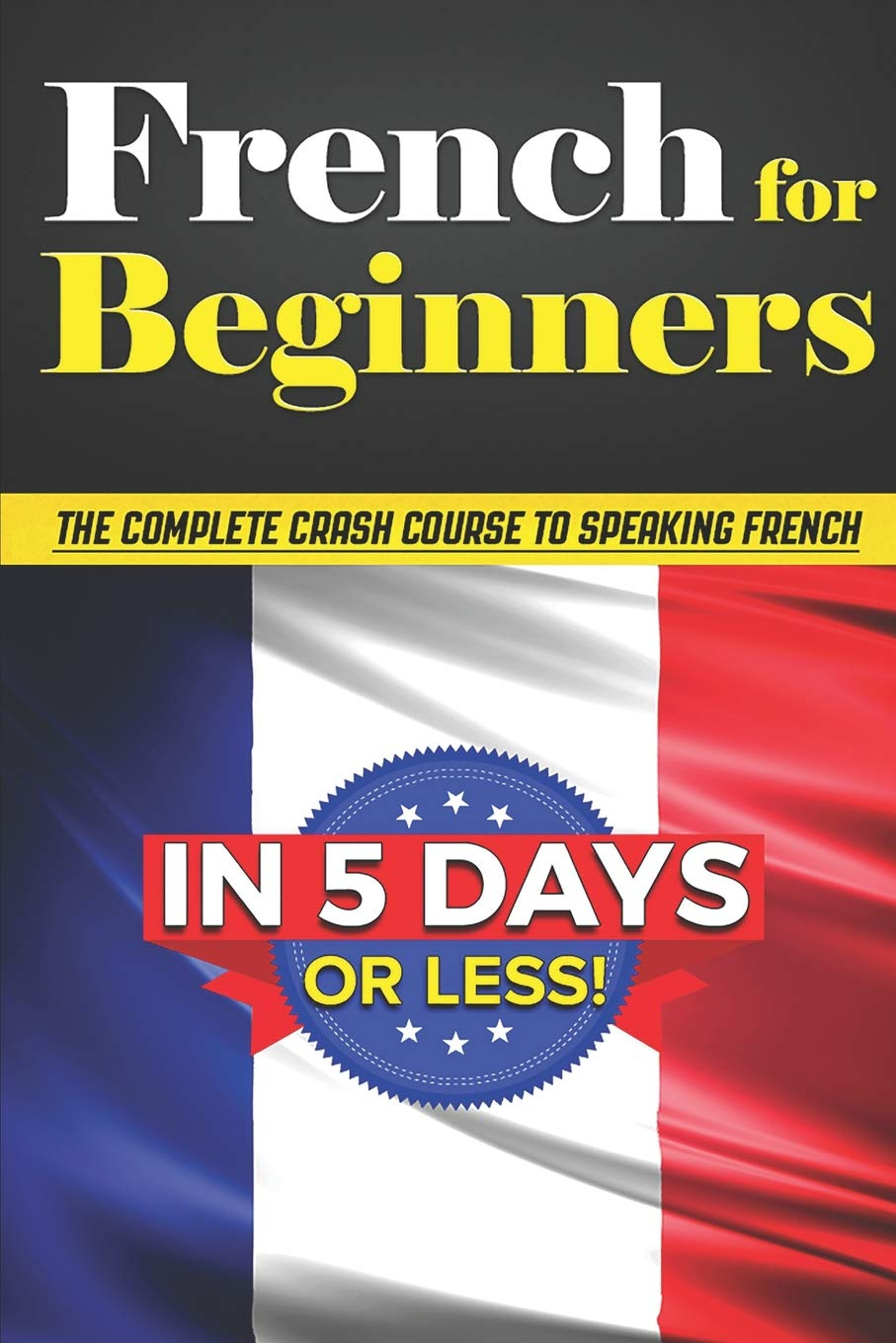 French for Beginners: The COMPLETE Crash Course to Speaking French in 5 DAYS OR LESS! PDF Text fb2 book