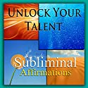 Unlock Your Talent Subliminal Affirmations: Be Gifted & Share Your Talents, Solfeggio Tones, Binaural Beats, Self Help Meditation Hypnosis Speech by Subliminal Hypnosis Narrated by Joel Thielke