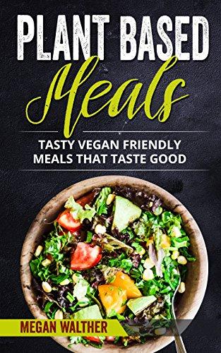 Plant-Based Meals: Tasty vegan meals that taste good by Megan  Walther