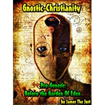 Gnostic-Christianity Pre-Genesis: Before the Garden Of Eden: The Unknown Gnostic Scriptures of Jesus Christ