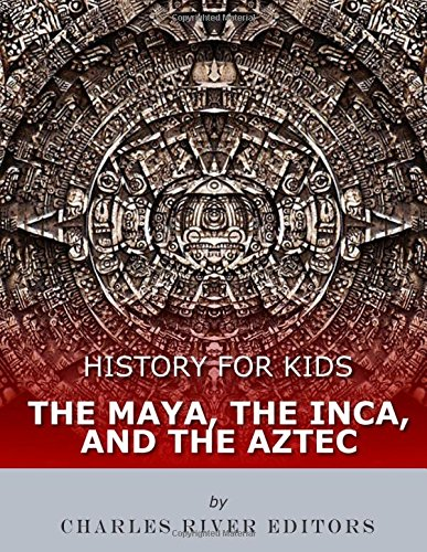 History for Kids: The Maya, the Inca, and the Aztec