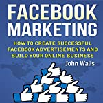 Facebook Marketing: How to Create Successful Facebook Advertisements and Build Your Online Business | John Walis