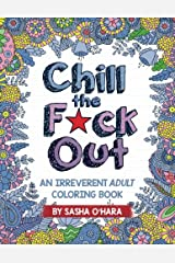Chill the F*ck Out: An Irreverent Adult Coloring Book (Irreverent Book Series) (Volume 2) Paperback