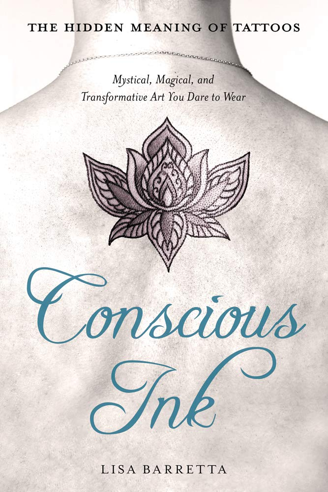 Conscious Ink The Hidden Meaning Of Tattoos Mystical Magical And Transformative Art You Dare To Wear Barretta Lisa 9781632651143 Amazon Com Books