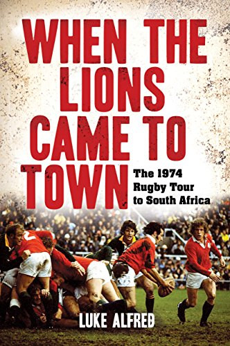 When the Lions Came to Town: The 1974 rugby tour to South Africa (Town Rugby)