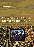 Colonização agrária no Norte do Paraná: processos geoeconômicos e sociogeográficos de desenvolvimento de uma zona subtropical do Brasil sob a influência da plantação de café (Portuguese Edition)