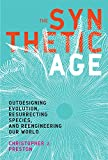 """Christopher Preston, """"The Synthetic Age: Outdesigning Evolution, Resurrecting Species, and Reengineering Our World"""" (MIT Press, 2018)"""