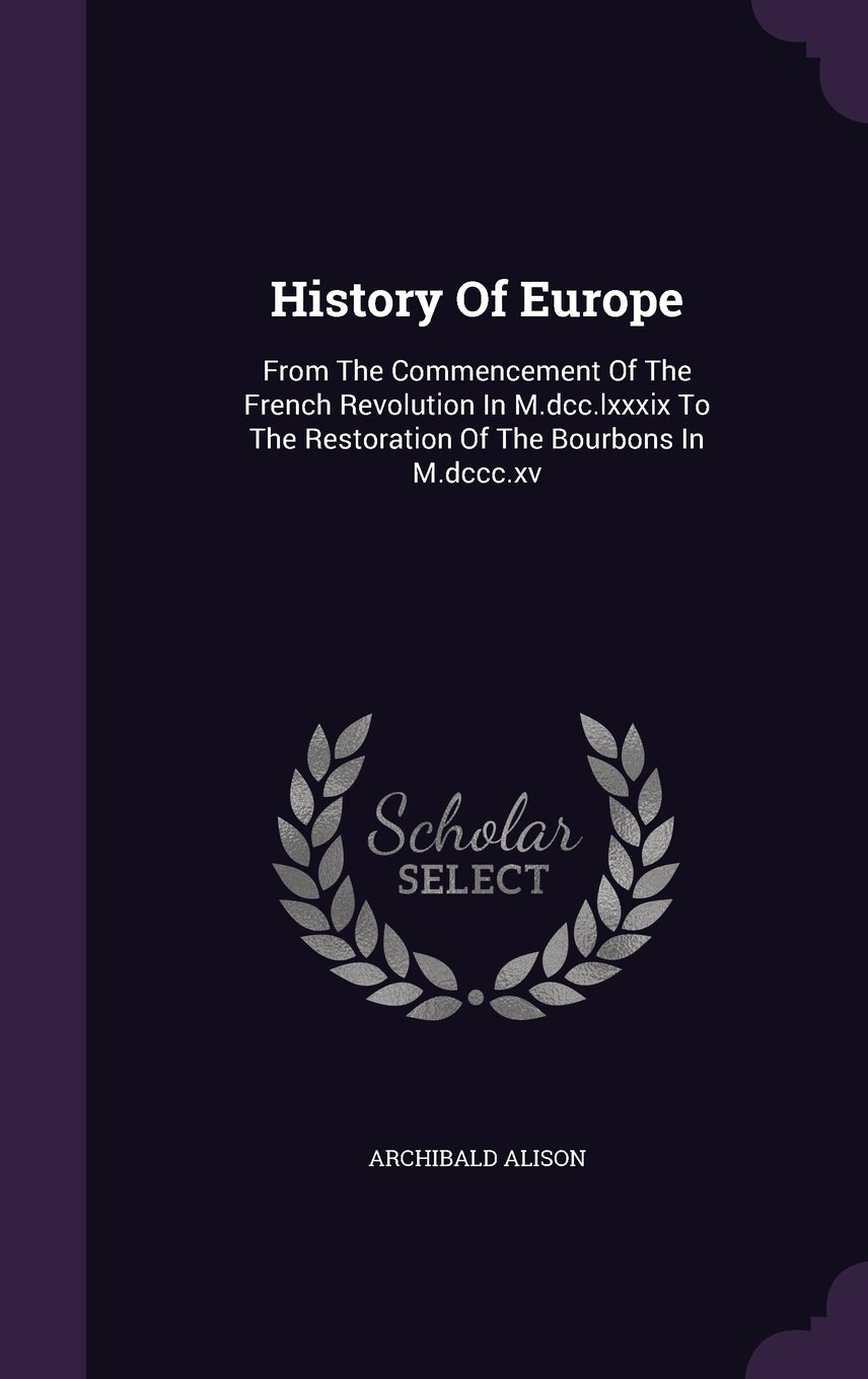 Download History Of Europe: From The Commencement Of The French Revolution In M.dcc.lxxxix To The Restoration Of The Bourbons In M.dccc.xv PDF