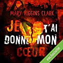 Je t'ai donné mon cœur Audiobook by Mary Higgins Clark Narrated by Muranyi Kovacs, Bernard Ferreira
