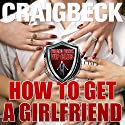 How to Get a Girlfriend: What Do Girls Find Attractive Audiobook by Craig Beck Narrated by Craig Beck