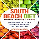 South Beach Diet Beginner's Guide and Cookbook: The Foolproof Diet Plan to Finally Lose Weight Fast That Can't and Won't Fail Audiobook by Dexter Jackson Narrated by Matyas Job Gombos