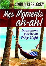 Mes moments ah-ah ! Inspirations puisées au Why Café par John P. Strelecky