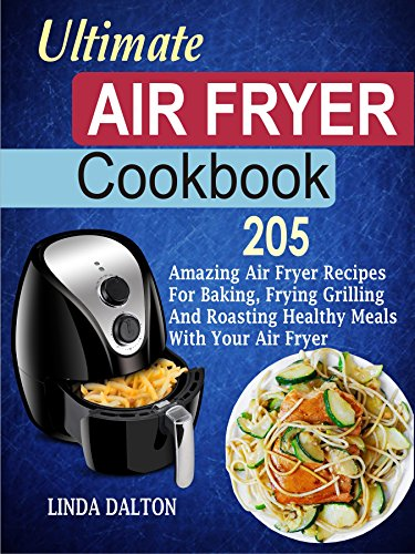 Ultimate Air Fryer Cookbook: 205 Amazing Air Fryer Recipes For Baking, Frying Grilling And Roasting Healthy Meals With Your Air Fryer by Linda Dalton
