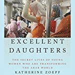 Excellent Daughters: The Secret Lives of Young Women Who Are Transforming the Arab World | Katherine Zoepf