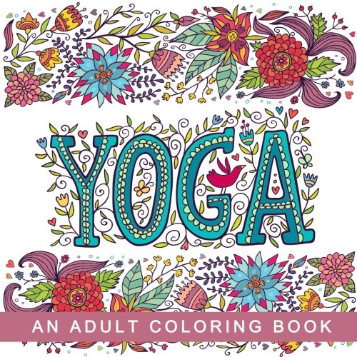Read Online Yoga - An Adult Coloring Book: Relaxing Coloring Pages for Stress Relief and Mindfulness with Yoga, Mandala, and Chakra Inspired Designs (Inspirational and Motivational Coloring Books for Grown-Ups) pdf