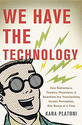 We Have the Technology: How Biohackers, Foodies, Physicians, and Scientists Are Transforming Human Perception, One Sense