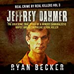 Jeffrey Dahmer: The Gruesome True Story of a Hungry Cannibalistic Rapist and Necrophiliac Serial Killer: Real Crime by Real Killers, Book 3 | Ryan Becker