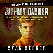 Jeffrey Dahmer: The Gruesome True Story of a Hungry Cannibalistic Rapist and Necrophiliac Serial Killer: Real Crime by Real Killers, Book 3 Audiobook by Ryan Becker Narrated by Philip Hoffman