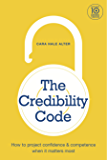 The Credibility Code: How to Project Confidence and Competence When It Matters Most