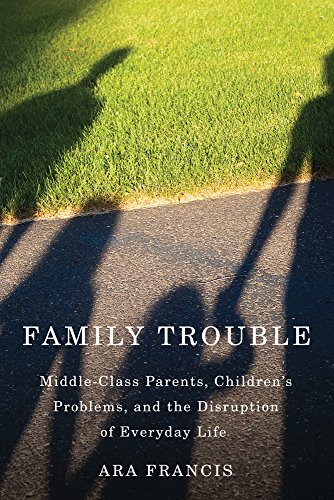 Family Trouble: Middle-Class Parents, Children's Problems, and the Disruption of Everyday Life by Rutgers University Press