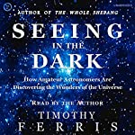 Seeing in the Dark: How Backyard Stargazers Are Probing Deep Space and Guarding Earth from Interplanetary Peril | Timothy Ferris