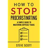 How to Stop Procrastinating: A Simple Guide to Mastering Difficult Tasks