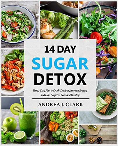 Sugar Detox: The 14-Day Plan to Crush Cravings, Increase Energy, and Help Keep You Lean and Healthy by Andrea J. Clark