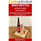 Beer Bottle Crystal Radio Made Simple: The Beginners Guide Step by Step Guide on How to Make Your Own DIY Crystal Radio with Beer Bottle or Can