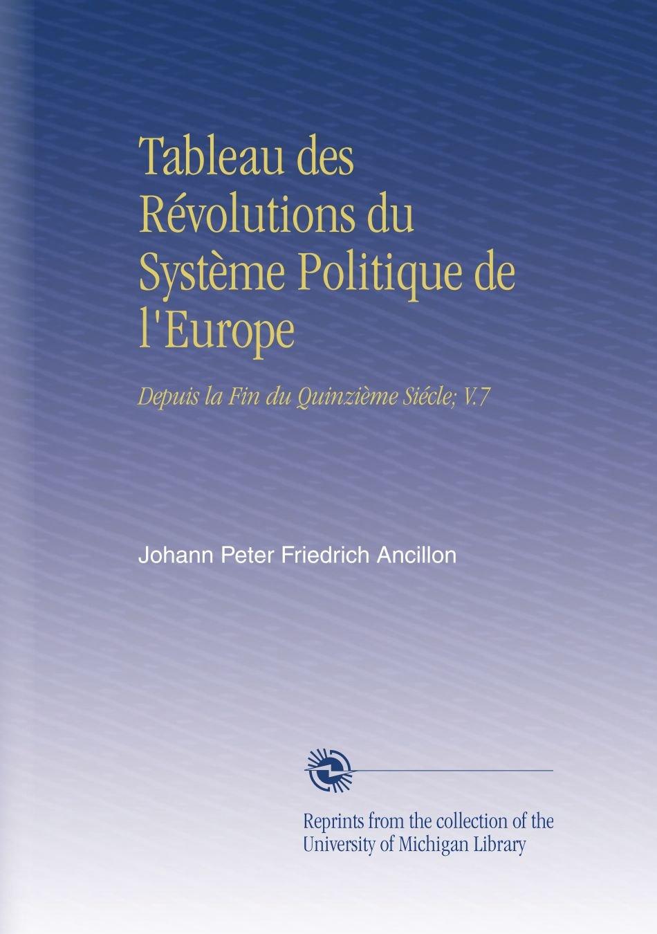 Tableau des Révolutions du Système Politique de l'Europe: Depuis la Fin du Quinzième Siécle; V.7 (French Edition) ebook