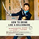 How to Drink like a Billionaire: Mastering Wine with Joie de Vivre Audiobook by Mark Oldman Narrated by Mark Oldman