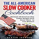 The All-American Slow Cooker Cookbook: 120 Classic All-American Slow Cooker Recipes You?ll Never Want to Live Without Audiobook by Dexter Jackson Narrated by T. Jameson Wolf