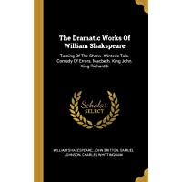 The Dramatic Works Of William Shakspeare: Taming Of The Shrew. Winter's Tale. Comedy Of Errors. Macbeth. King John. King…
