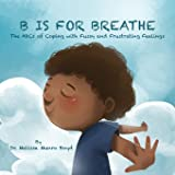 B is for Breathe: The ABCs of Coping with Fussy & Frustrating Feelings