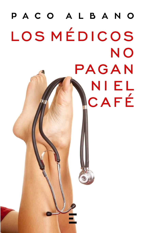 LOS MÉDICOS NO PAGAN NI EL CAFÉ (Spanish Edition): PACO ALBANO, EXITBooks: 9781520904221: Amazon.com: Books