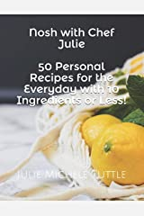 Nosh with Chef Julie: 50 Personal Recipes for the Everyday with 10 Ingredients or Less!: This cookbook is filled with recipes I have developed in my ... you looking to this book time and time again. Paperback