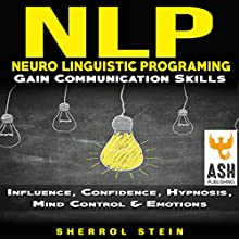 NLP: Neuro-Linguistic Programming: Gain Communication Skills: Influence, Confidence, Hypnosis, Mind Control & Emotions Audiobook by Sherrol Stein, ASH Publishing Narrated by Cybele Antonow