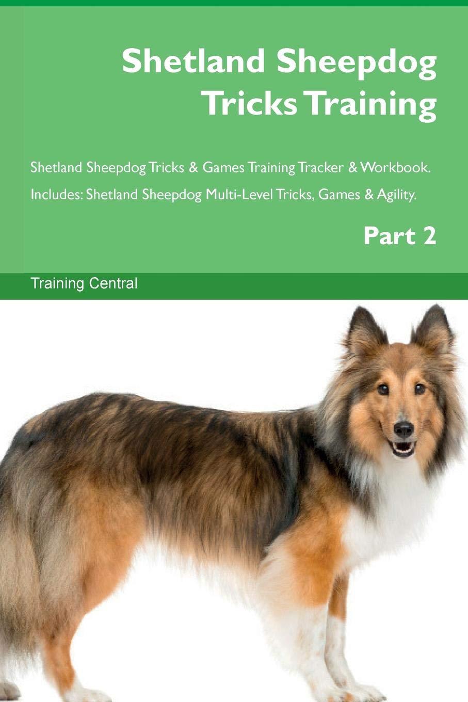Shetland Sheepdog Tricks Training Shetland Sheepdog Tricks & Games Training Tracker & Workbook.  Includes: Shetland Sheepdog Multi-Level Tricks, Games & Agility. Part 2 pdf epub