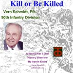Kill or Be Killed: A World War II Oral History Interview with Vern Schmidt | Aaron Elson