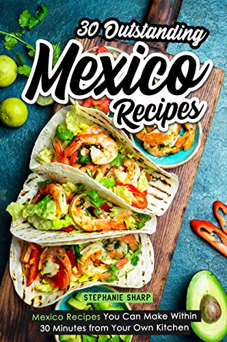 30 Outstanding Mexico Recipes: Mexico Recipes You Can Make Within 30 Minutes from Your Own Kitchen by Stephanie Sharp