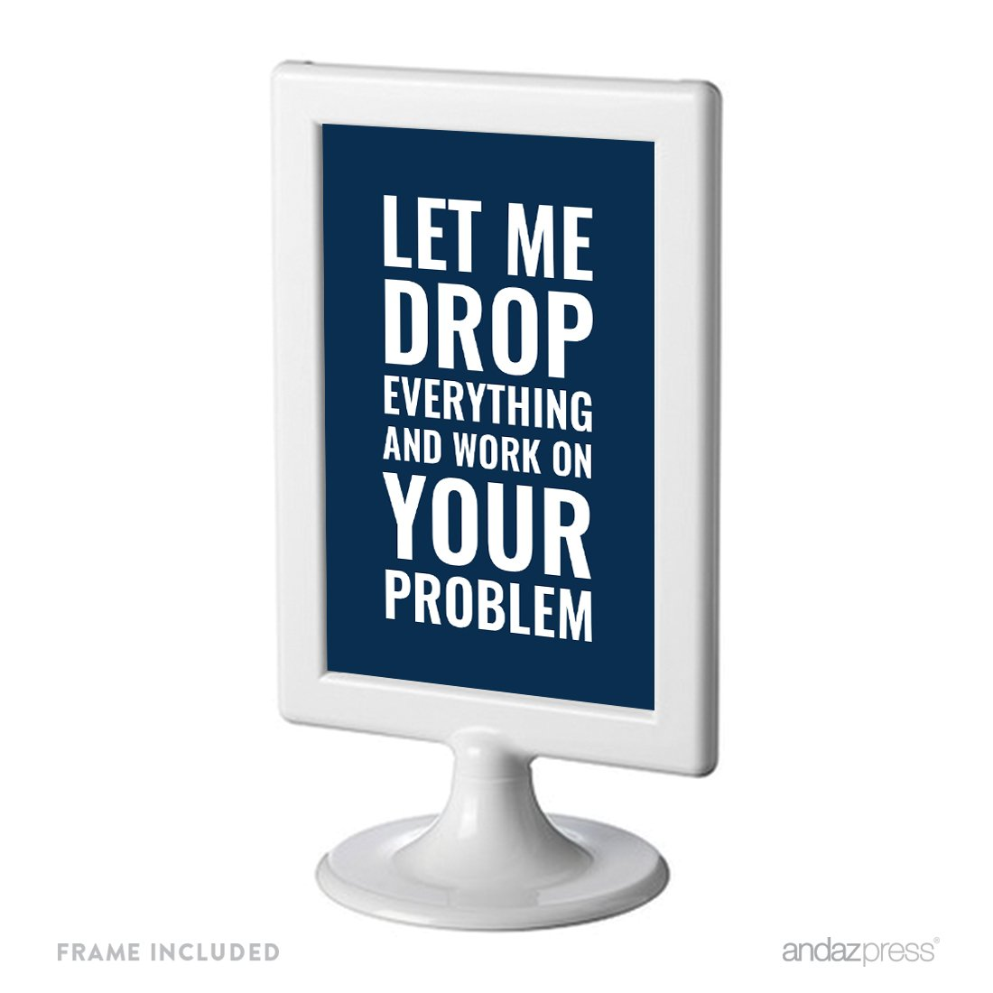 Andaz Press Office Framed Desk Art, Let Me Drop Everything And Work On Your Problem, 4x6-inch Inspirational Funny Quotes Gift Print, Birthday Christmas Gift Ideas for Boss, 1-Pack, Includes Frame