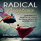 Radical Acceptance: Guided Meditation to Change Your Life, Transform Your Thinking, Feel Better Now and Become a Better You