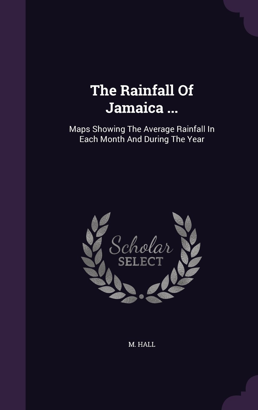 The Rainfall Of Jamaica ...: Maps Showing The Average Rainfall In Each Month And During The Year