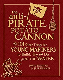 The Anti-Pirate Potato Cannon: And 101 Other Things for Young Mariners to Build, Try, and Do on the Water by [Seidman, David, Hemmel, Jeff]