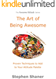 The Art of Being Awesome: Proven Techniques to Add to Your Attitude Palette