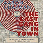 The Last Gang in Town: The Epic Story of the Vancouver Police vs. the Clark Park Gang | Aaron Chapman