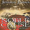 Noble Cause: A Civil War Love Story, Hearts Through History, Book 1 Audiobook by Jessica James Narrated by Caroline Miller