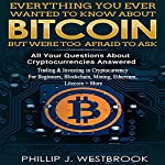 Everything You Wanted to Know About Bitcoin But Were Too Afraid to Ask: All Your Questions Answered! Trading & Investing in Cryptocurrency For Beginners, Blockchain, Mining, Etherium, LItecoin + More | Phillip J. Westbrook