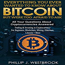 Everything You Wanted to Know About Bitcoin But Were Too Afraid to Ask: All Your Questions Answered! Trading & Investing in Cryptocurrency For Beginners, Blockchain, Mining, Etherium, LItecoin + More Audiobook by Phillip J. Westbrook Narrated by Jon Wilkins